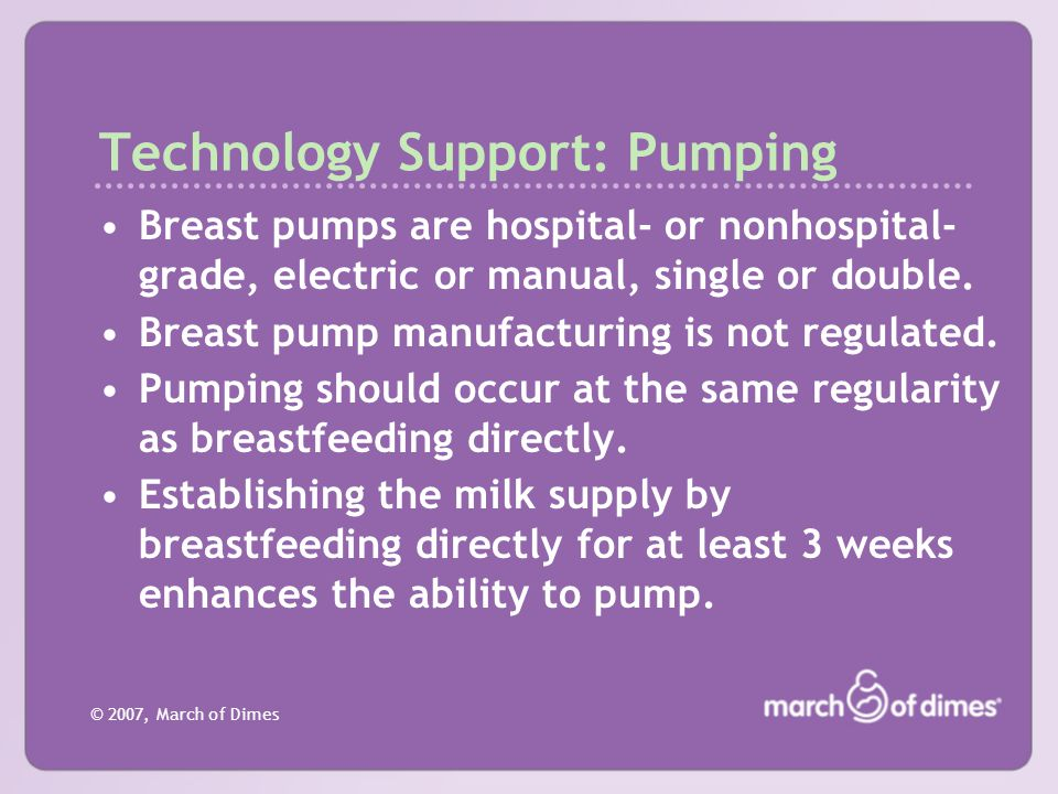 © 2007, March of Dimes Technology Support: Pumping Breast pumps are hospital- or nonhospital- grade, electric or manual, single or double. Breast pump