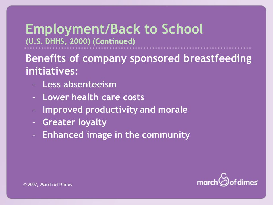 © 2007, March of Dimes Employment/Back to School (U.S. DHHS, 2000) (Continued) Benefits of company sponsored breastfeeding initiatives: –Less absentee