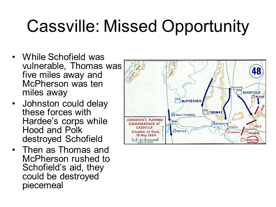 Cassville: Missed Opportunity While Schofield was vulnerable, Thomas was five miles away and McPherson was ten miles away Johnston could delay these forces with Hardee's corps while Hood and Polk destroyed Schofield Then as Thomas and McPherson rushed to Schofield's aid, they could be destroyed piecemeal