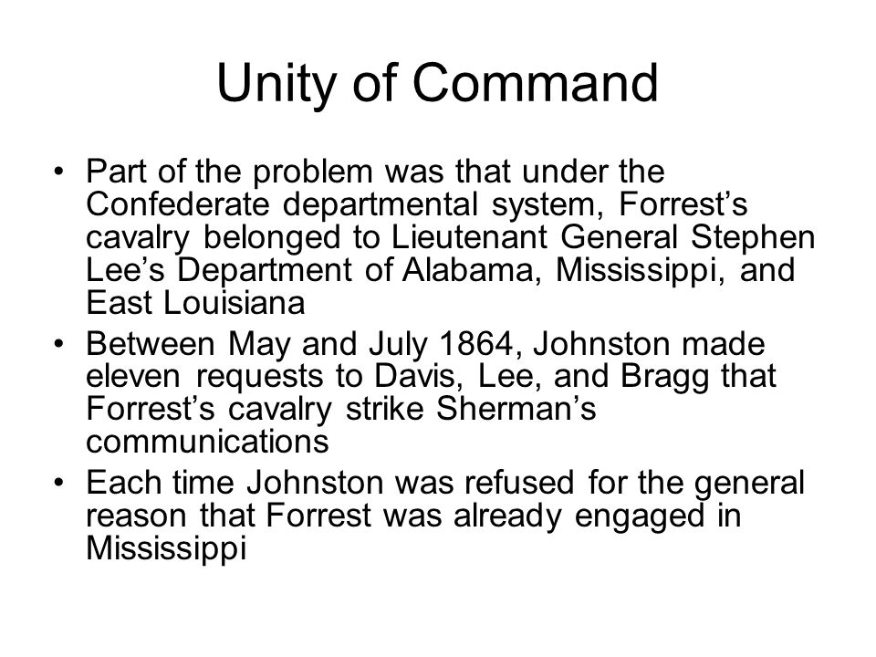 Unity of Command Part of the problem was that under the Confederate departmental system, Forrest's cavalry belonged to Lieutenant General Stephen Lee's Department of Alabama, Mississippi, and East Louisiana Between May and July 1864, Johnston made eleven requests to Davis, Lee, and Bragg that Forrest's cavalry strike Sherman's communications Each time Johnston was refused for the general reason that Forrest was already engaged in Mississippi