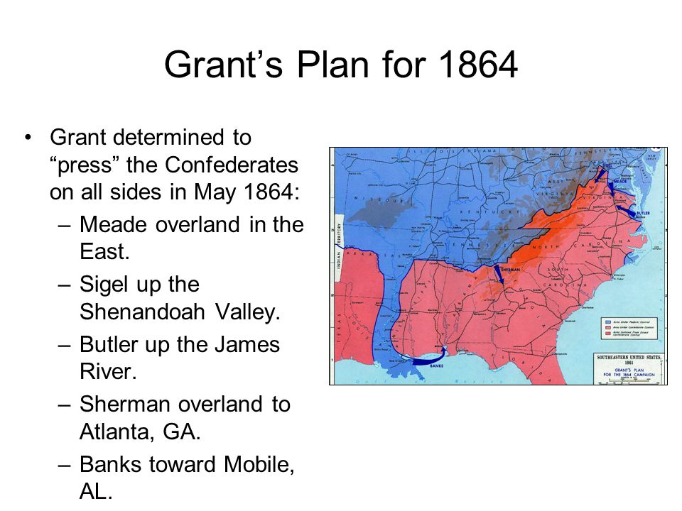 Grant's Plan for 1864 Grant determined to press the Confederates on all sides in May 1864: –Meade overland in the East.