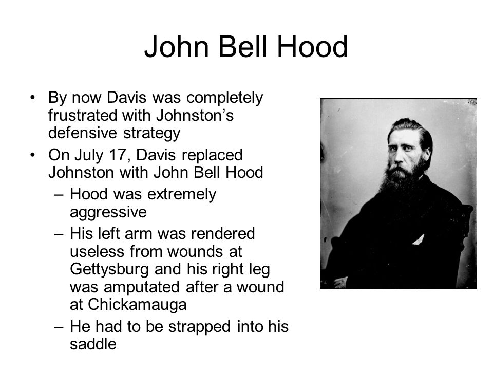 John Bell Hood By now Davis was completely frustrated with Johnston's defensive strategy On July 17, Davis replaced Johnston with John Bell Hood –Hood was extremely aggressive –His left arm was rendered useless from wounds at Gettysburg and his right leg was amputated after a wound at Chickamauga –He had to be strapped into his saddle