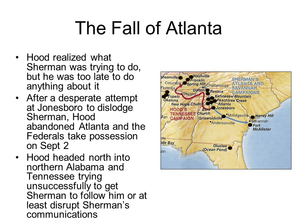 The Fall of Atlanta Hood realized what Sherman was trying to do, but he was too late to do anything about it After a desperate attempt at Jonesboro to dislodge Sherman, Hood abandoned Atlanta and the Federals take possession on Sept 2 Hood headed north into northern Alabama and Tennessee trying unsuccessfully to get Sherman to follow him or at least disrupt Sherman's communications