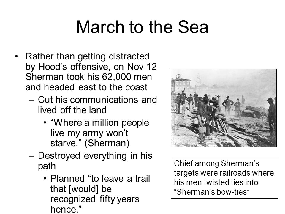 March to the Sea Rather than getting distracted by Hood's offensive, on Nov 12 Sherman took his 62,000 men and headed east to the coast –Cut his communications and lived off the land Where a million people live my army won't starve. (Sherman) –Destroyed everything in his path Planned to leave a trail that [would] be recognized fifty years hence. Chief among Sherman's targets were railroads where his men twisted ties into Sherman's bow-ties