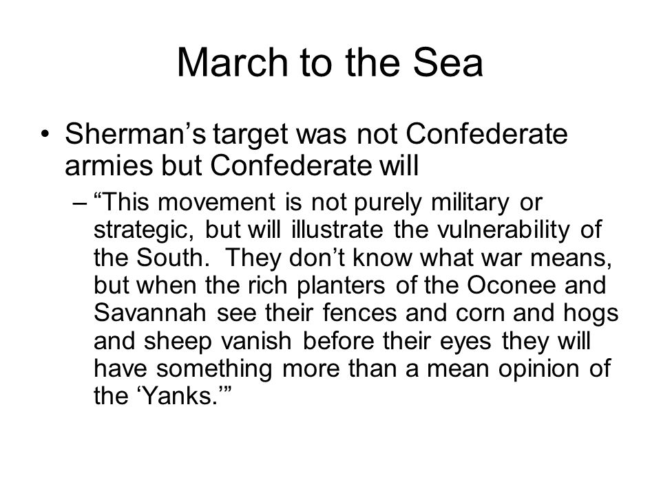 March to the Sea Sherman's target was not Confederate armies but Confederate will – This movement is not purely military or strategic, but will illustrate the vulnerability of the South.
