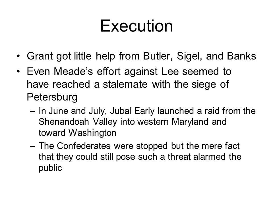 Execution Grant got little help from Butler, Sigel, and Banks Even Meade's effort against Lee seemed to have reached a stalemate with the siege of Petersburg –In June and July, Jubal Early launched a raid from the Shenandoah Valley into western Maryland and toward Washington –The Confederates were stopped but the mere fact that they could still pose such a threat alarmed the public