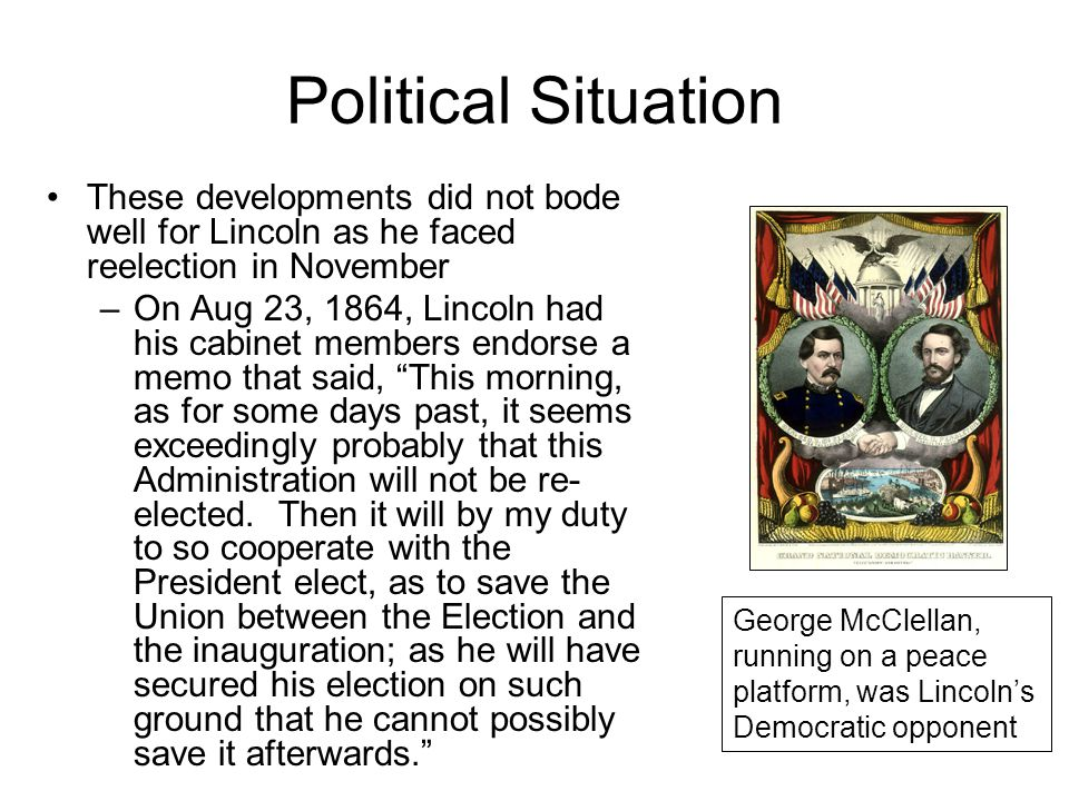 Political Situation These developments did not bode well for Lincoln as he faced reelection in November –On Aug 23, 1864, Lincoln had his cabinet members endorse a memo that said, This morning, as for some days past, it seems exceedingly probably that this Administration will not be re- elected.