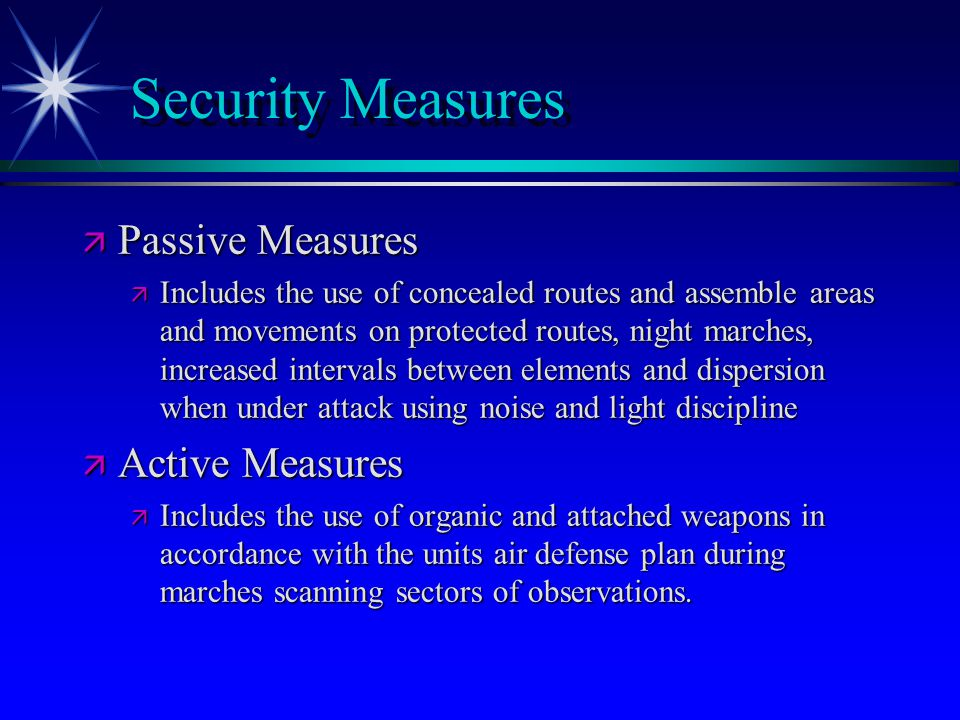 Security Measures ä Passive Measures ä Includes the use of concealed routes and assemble areas and movements on protected routes, night marches, increased intervals between elements and dispersion when under attack using noise and light discipline ä Active Measures ä Includes the use of organic and attached weapons in accordance with the units air defense plan during marches scanning sectors of observations.