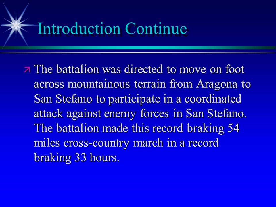 Introduction Continue ä The battalion was directed to move on foot across mountainous terrain from Aragona to San Stefano to participate in a coordinated attack against enemy forces in San Stefano.