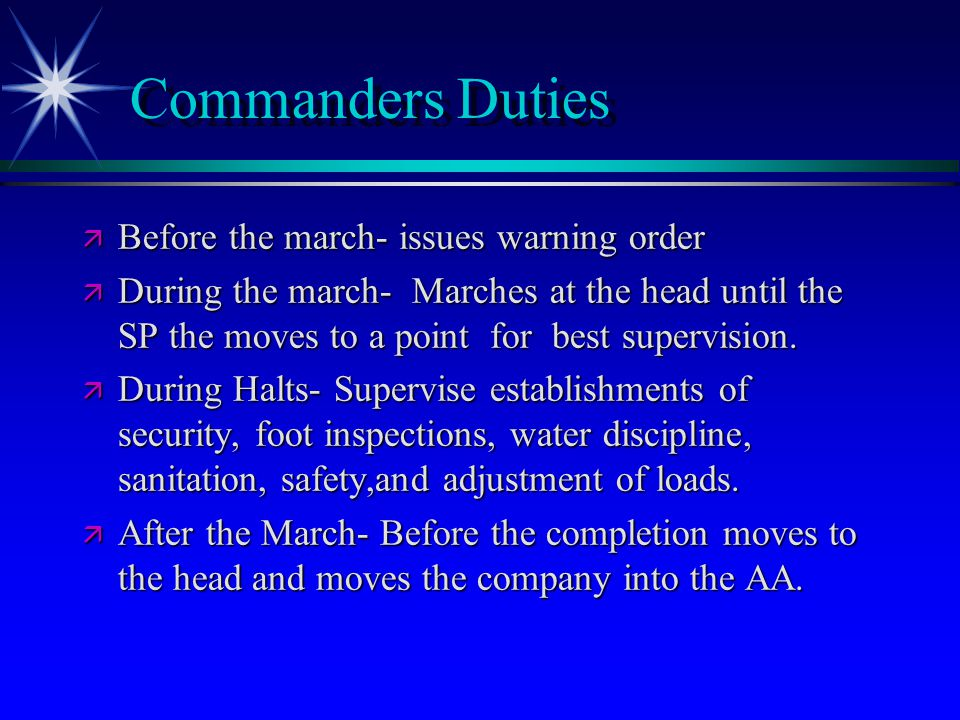 Commanders Duties ä Before the march- issues warning order ä During the march- Marches at the head until the SP the moves to a point for best supervision.