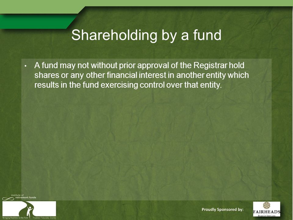Shareholding by a fund A fund may not without prior approval of the Registrar hold shares or any other financial interest in another entity which results in the fund exercising control over that entity.