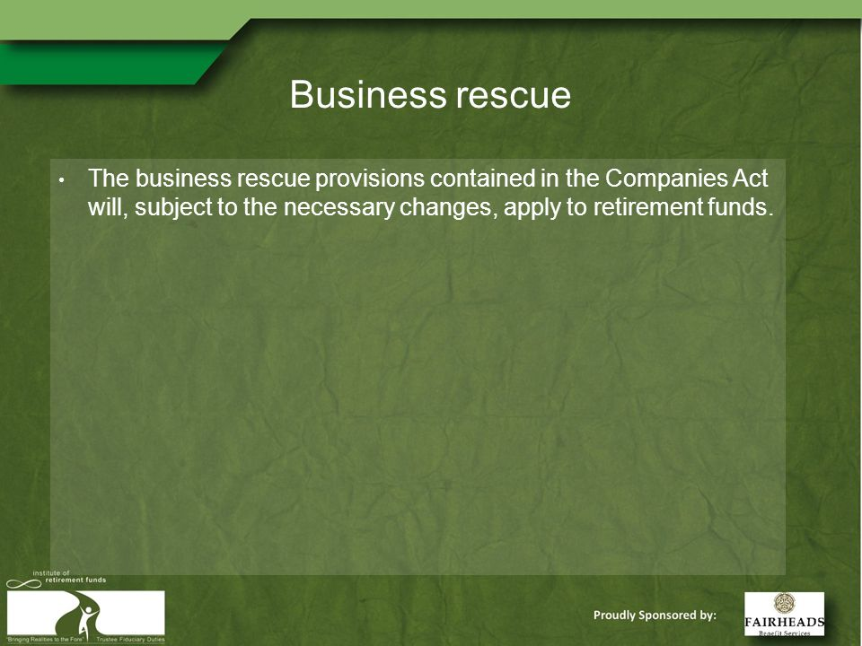 Business rescue The business rescue provisions contained in the Companies Act will, subject to the necessary changes, apply to retirement funds.