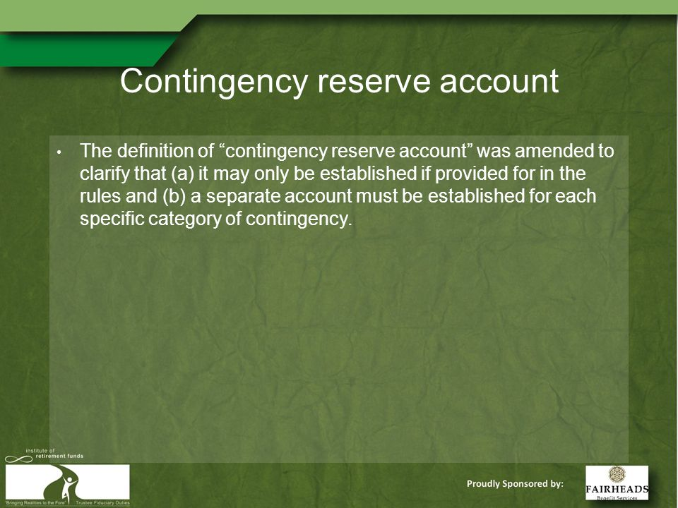 Contingency reserve account The definition of contingency reserve account was amended to clarify that (a) it may only be established if provided for in the rules and (b) a separate account must be established for each specific category of contingency.