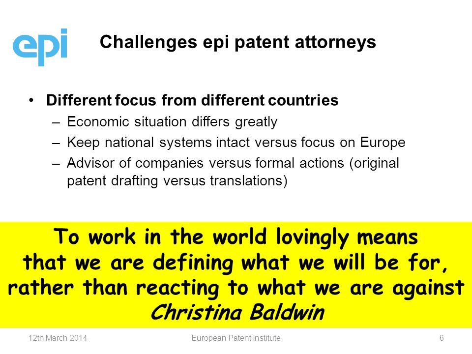 Different focus from different countries – –Economic situation differs greatly – –Keep national systems intact versus focus on Europe – –Advisor of companies versus formal actions (original patent drafting versus translations) Challenges epi patent attorneys To work in the world lovingly means that we are defining what we will be for, rather than reacting to what we are against Christina Baldwin 12th March 2014European Patent Institute6