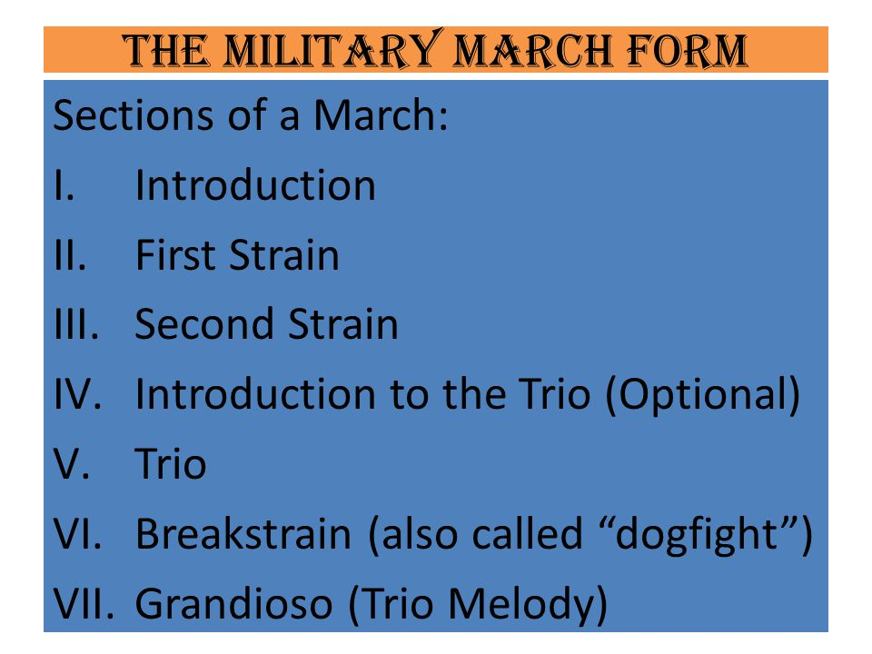 The Military March Form Sections of a March: I.Introduction II.First Strain III.Second Strain IV.Introduction to the Trio (Optional) V.Trio VI.Breakst