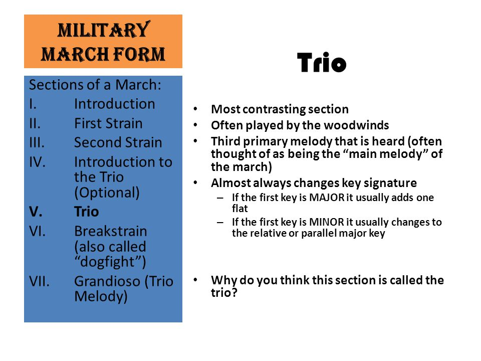 """Military March Form Trio Most contrasting section Often played by the woodwinds Third primary melody that is heard (often thought of as being the """"mai"""