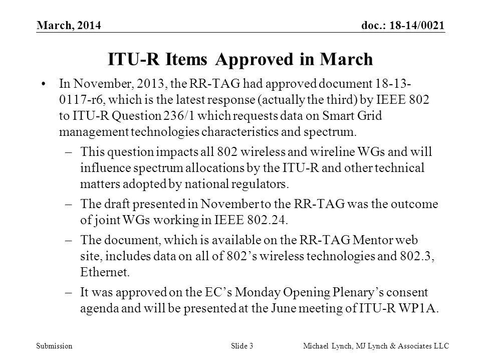 doc.: 18-14/0021 Submission March, 2014 Michael Lynch, MJ Lynch & Associates LLCSlide 4 ITU-R Items Approved in March The RR-TAG approved document 18-14-0014-00, UPDATE OF SECTION 5.6 TOWARD REVISION 12 OF RECOMMENDATION ITU-R M.1457 (MEETING X+2B NOTIFICATION), which is an input from IEEE 802.16 to WP5D's update of ITU-R Recommendation M.1457.