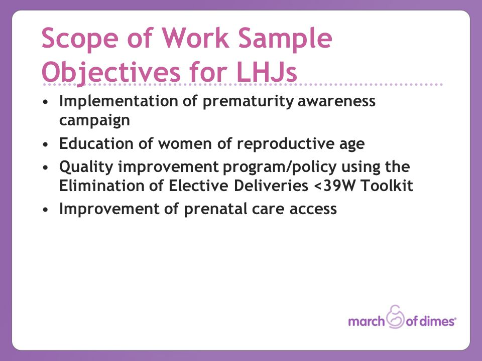 Scope of Work Sample Objectives for LHJs Implementation of prematurity awareness campaign Education of women of reproductive age Quality improvement program/policy using the Elimination of Elective Deliveries <39W Toolkit Improvement of prenatal care access