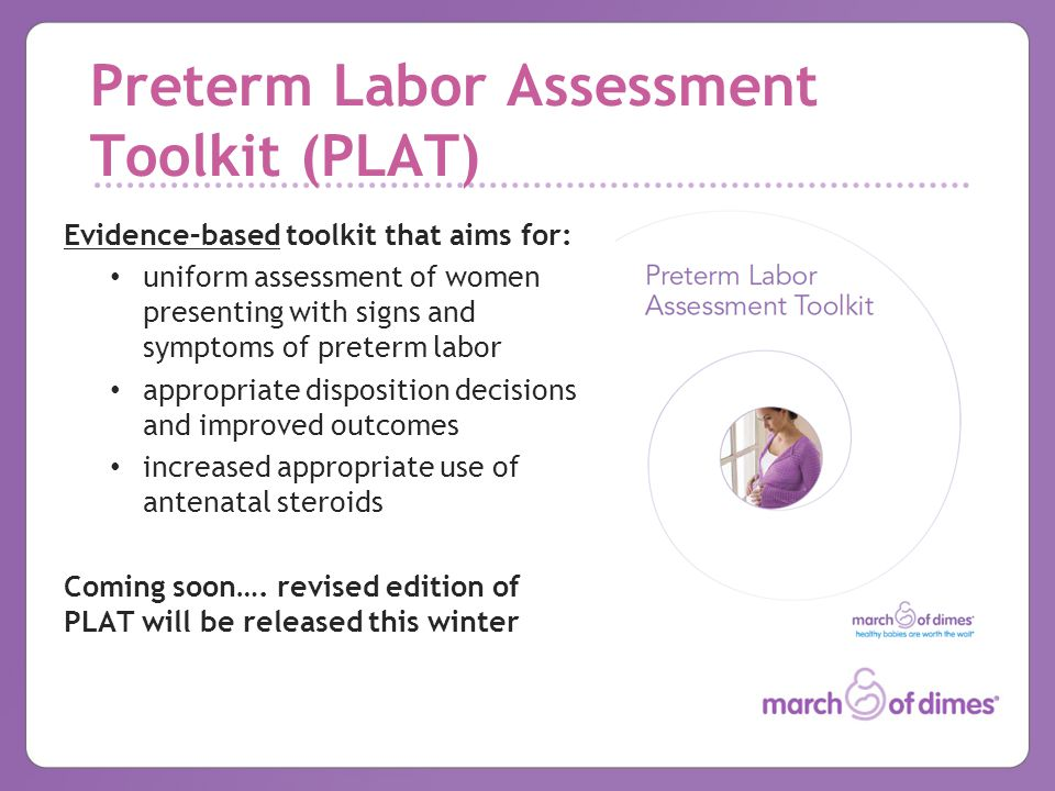 Preterm Labor Assessment Toolkit (PLAT) Evidence–based toolkit that aims for: uniform assessment of women presenting with signs and symptoms of preterm labor appropriate disposition decisions and improved outcomes increased appropriate use of antenatal steroids Coming soon….