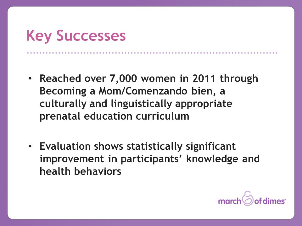 Key Successes Reached over 7,000 women in 2011 through Becoming a Mom/Comenzando bien, a culturally and linguistically appropriate prenatal education curriculum Evaluation shows statistically significant improvement in participants' knowledge and health behaviors