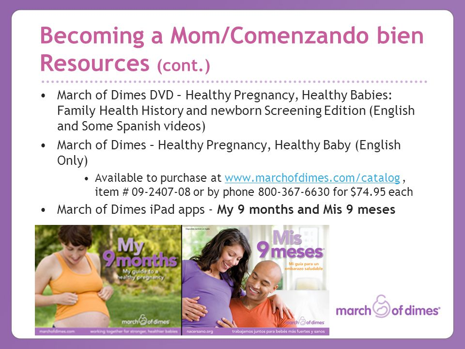 Becoming a Mom/Comenzando bien Resources (cont.) March of Dimes DVD – Healthy Pregnancy, Healthy Babies: Family Health History and newborn Screening Edition (English and Some Spanish videos) March of Dimes – Healthy Pregnancy, Healthy Baby (English Only) Available to purchase at   item # or by phone for $74.95 eachwww.marchofdimes.com/catalog March of Dimes iPad apps - My 9 months and Mis 9 meses