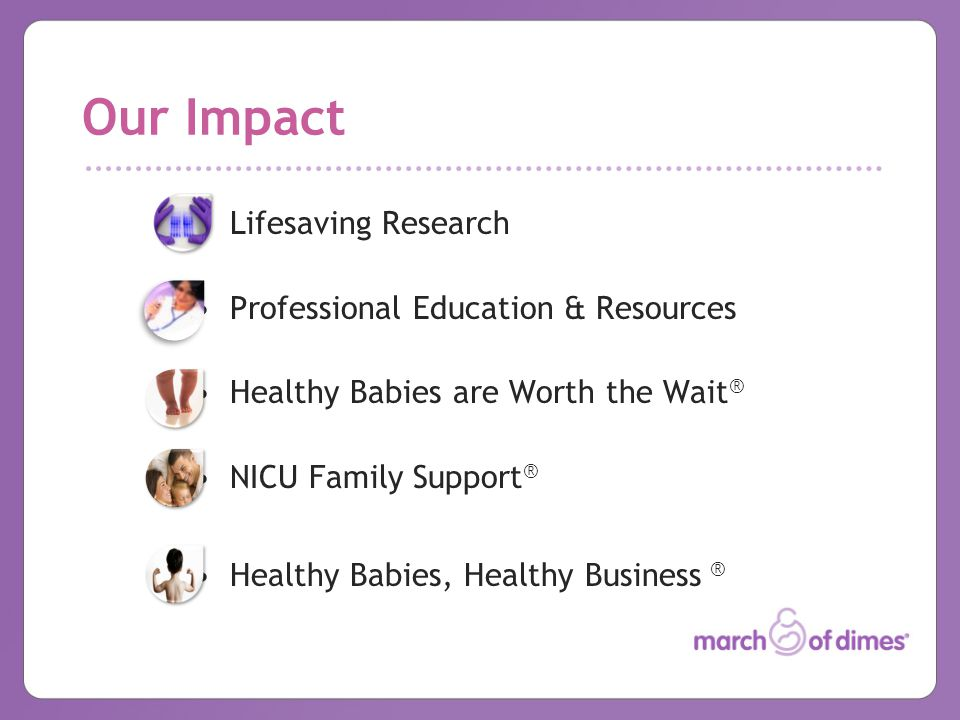Our Impact Lifesaving Research Professional Education & Resources Healthy Babies are Worth the Wait ® NICU Family Support ® Healthy Babies, Healthy Business ®