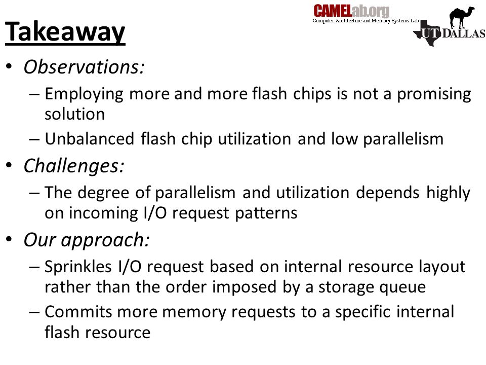 Takeaway Observations: – Employing more and more flash chips is not a promising solution – Unbalanced flash chip utilization and low parallelism Challenges: – The degree of parallelism and utilization depends highly on incoming I/O request patterns Our approach: – Sprinkles I/O request based on internal resource layout rather than the order imposed by a storage queue – Commits more memory requests to a specific internal flash resource