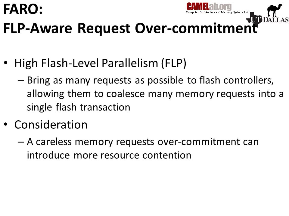 FARO: FLP-Aware Request Over-commitment High Flash-Level Parallelism (FLP) – Bring as many requests as possible to flash controllers, allowing them to coalesce many memory requests into a single flash transaction Consideration – A careless memory requests over-commitment can introduce more resource contention
