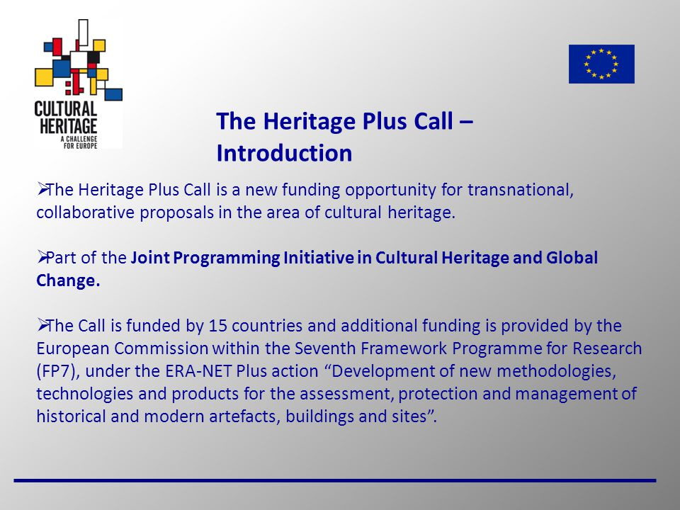 2 The Heritage Plus Call – Introduction  The Heritage Plus Call is a new funding opportunity for transnational, collaborative proposals in the area of cultural heritage.