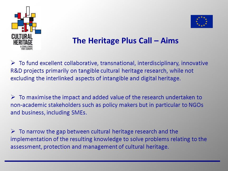 5 The Heritage Plus Call – Topics  The research topics have been drawn from areas identified in the Strategic Research Agenda for the Joint Programming Initiative in Cultural Heritage and Global Change (www.jpi-culturalheritage.eu/).www.jpi-culturalheritage.eu/ The call will support projects across three broad topics: 1.Safeguarding tangible cultural heritage and its associated intangible expressions 2.Sustainable strategies for protecting and managing cultural heritage 3.Use and re-use of all kinds of cultural heritage More than one topic can be addressed in a project, although applicants will be asked to identify the main topic to be addressed.