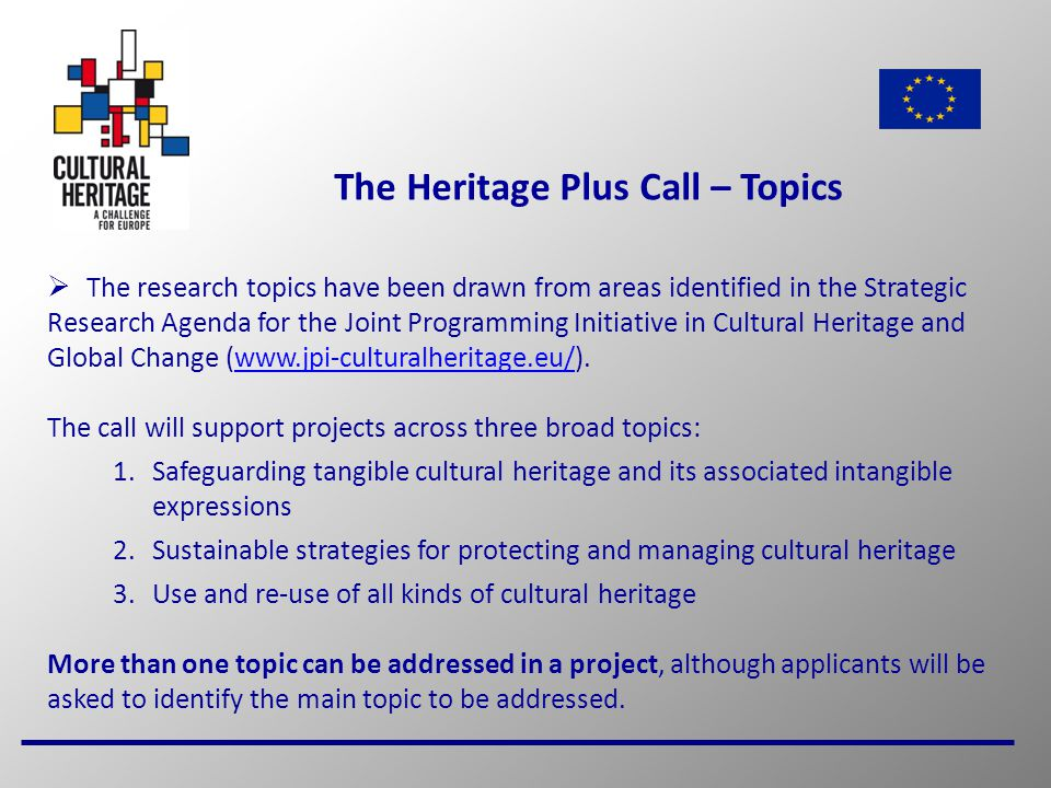 5 The Heritage Plus Call – Topics  The research topics have been drawn from areas identified in the Strategic Research Agenda for the Joint Programming Initiative in Cultural Heritage and Global Change (www.jpi-culturalheritage.eu/).www.jpi-culturalheritage.eu/ The call will support projects across three broad topics: 1.Safeguarding tangible cultural heritage and its associated intangible expressions 2.Sustainable strategies for protecting and managing cultural heritage 3.Use and re-use of all kinds of cultural heritage More than one topic can be addressed in a project, although applicants will be asked to identify the main topic to be addressed.