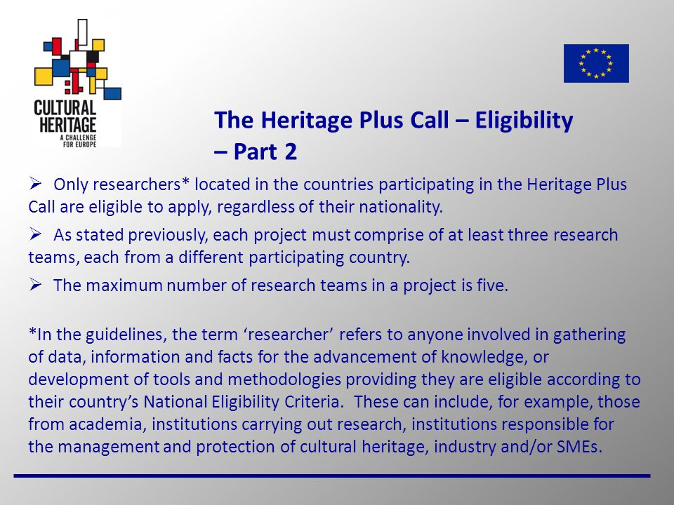 8 The Heritage Plus Call – Eligibility – Part 2  Only researchers* located in the countries participating in the Heritage Plus Call are eligible to apply, regardless of their nationality.