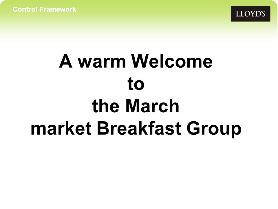 Control Framework A warm Welcome to the March market Breakfast Group