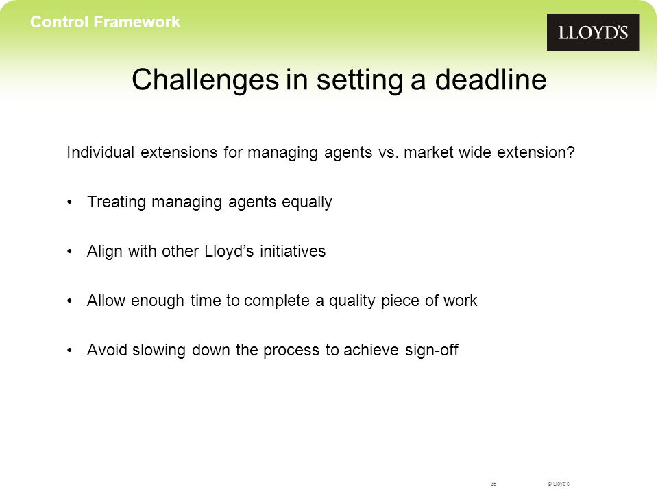 © Lloyd's Challenges in setting a deadline 35 Control Framework Individual extensions for managing agents vs.