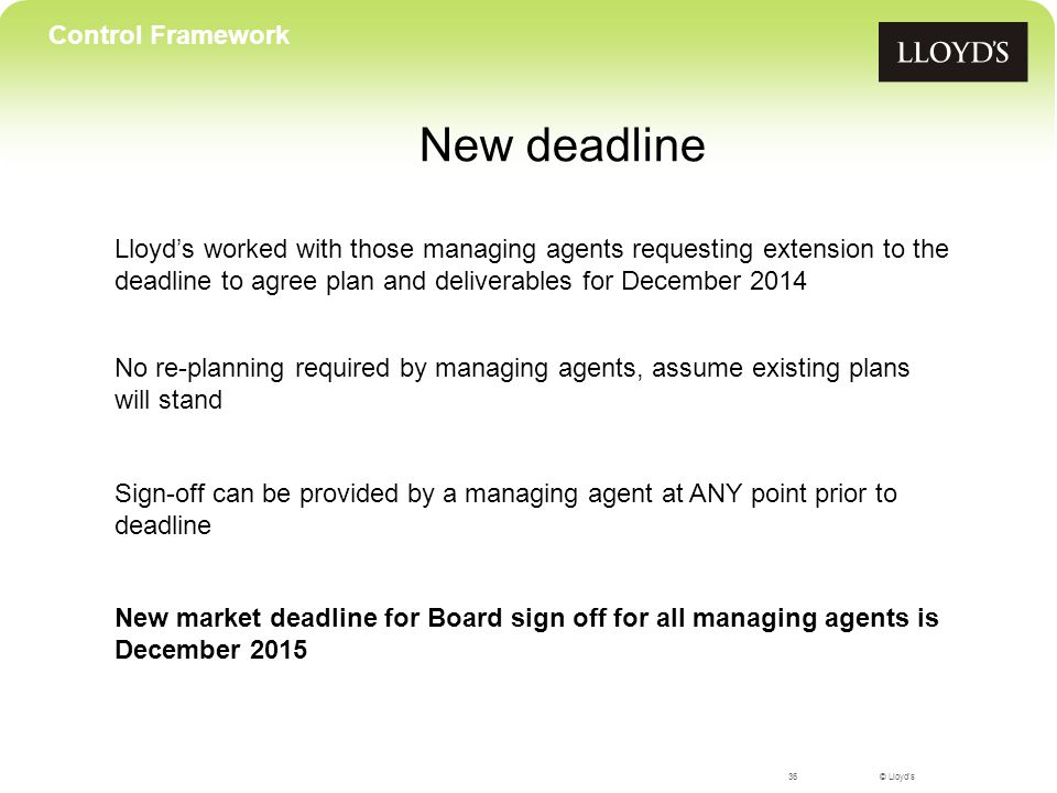 © Lloyd's36 Control Framework New market deadline for Board sign off for all managing agents is December 2015 Lloyd's worked with those managing agents requesting extension to the deadline to agree plan and deliverables for December 2014 New deadline No re-planning required by managing agents, assume existing plans will stand Sign-off can be provided by a managing agent at ANY point prior to deadline
