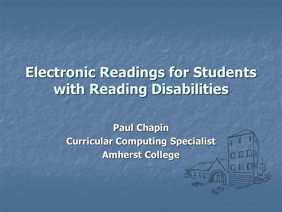 Electronic Readings for Students with Reading Disabilities Paul Chapin Curricular Computing Specialist Amherst College