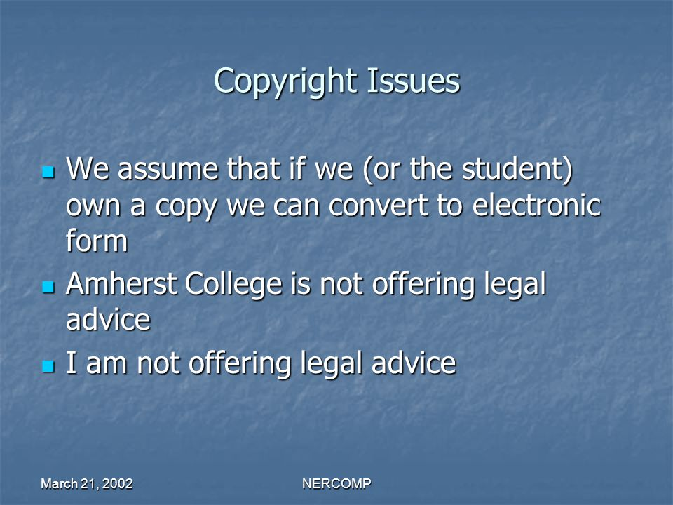 March 21, 2002NERCOMP Copyright Issues We assume that if we (or the student) own a copy we can convert to electronic form We assume that if we (or the student) own a copy we can convert to electronic form Amherst College is not offering legal advice Amherst College is not offering legal advice I am not offering legal advice I am not offering legal advice