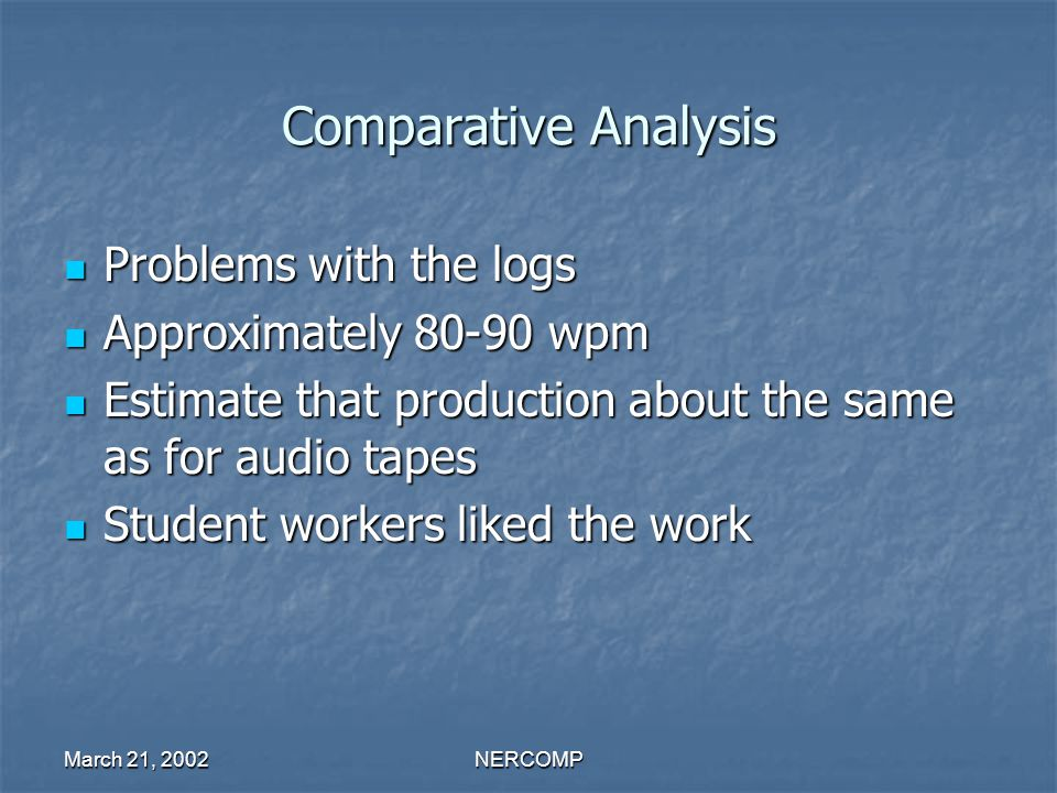 March 21, 2002NERCOMP Comparative Analysis Problems with the logs Problems with the logs Approximately 80-90 wpm Approximately 80-90 wpm Estimate that production about the same as for audio tapes Estimate that production about the same as for audio tapes Student workers liked the work Student workers liked the work