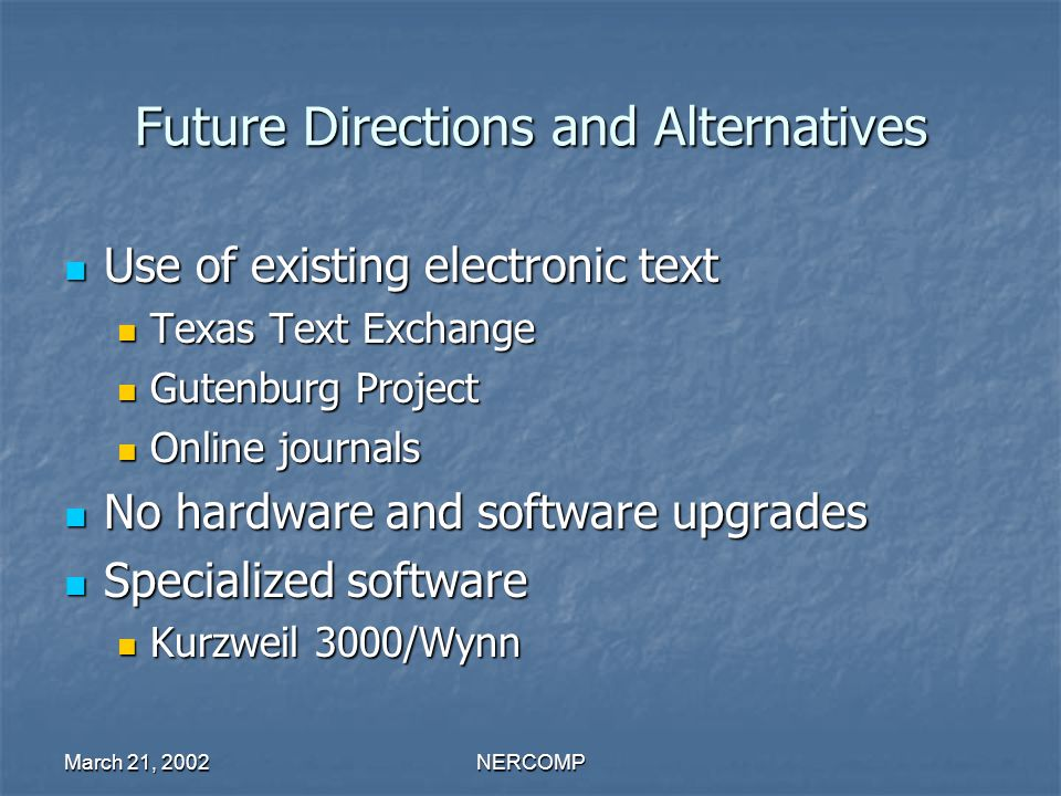 March 21, 2002NERCOMP Future Directions and Alternatives Use of existing electronic text Use of existing electronic text Texas Text Exchange Texas Text Exchange Gutenburg Project Gutenburg Project Online journals Online journals No hardware and software upgrades No hardware and software upgrades Specialized software Specialized software Kurzweil 3000/Wynn Kurzweil 3000/Wynn