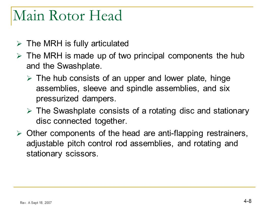 Rev. A Sept 18, 2007 4-8 Main Rotor Head  The MRH is fully articulated  The MRH is made up of two principal components the hub and the Swashplate. 