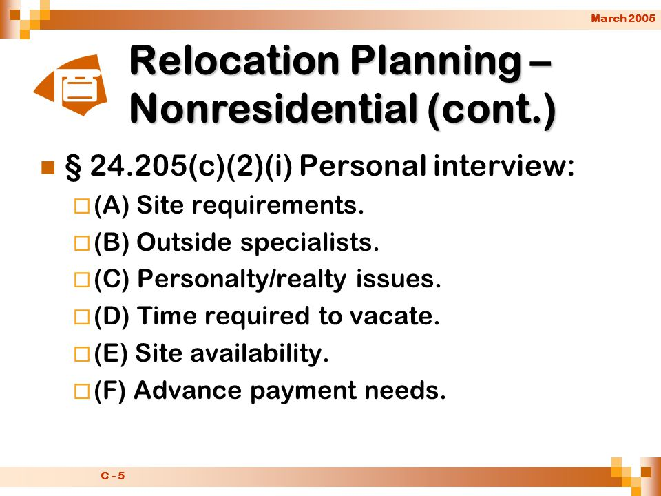 March 2005 C - 5 Relocation Planning – Nonresidential (cont.) § 24.205(c)(2)(i) Personal interview:  (A) Site requirements.