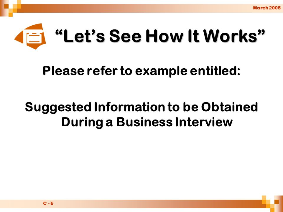 March 2005 C - 6 Let's See How It Works Please refer to example entitled: Suggested Information to be Obtained During a Business Interview