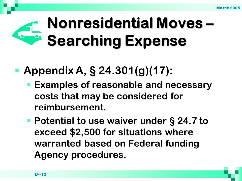 March 2005 D--12 Nonresidential Moves – Searching Expense  Appendix A, § 24.301(g)(17):  Examples of reasonable and necessary costs that may be considered for reimbursement.