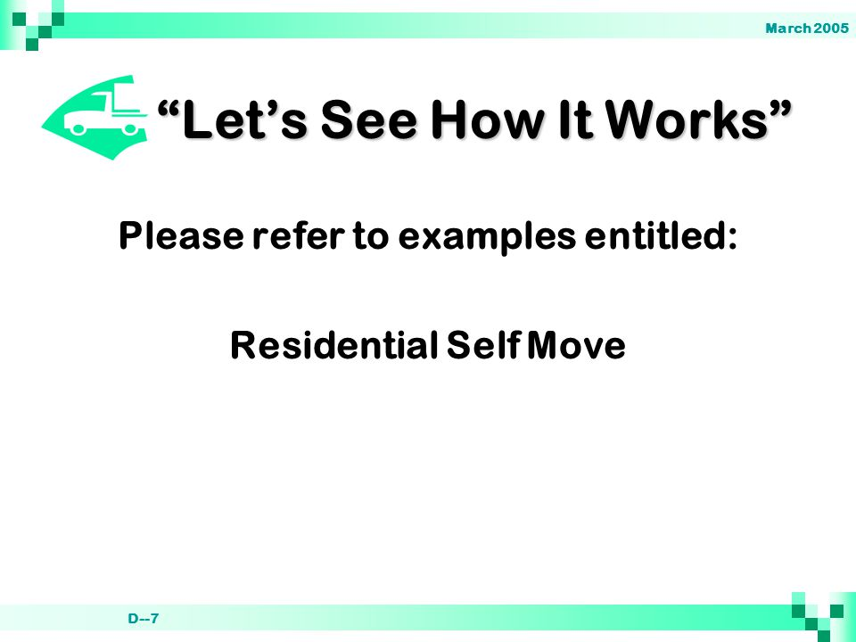 """March 2005 D--7 """"Let's See How It Works"""" Please refer to examples entitled: Residential Self Move"""