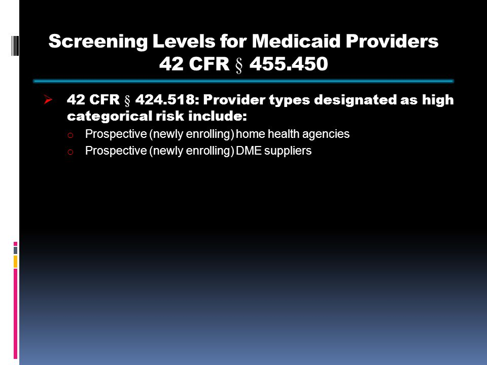 Screening Levels for Medicaid Providers 42 CFR § 455.450  42 CFR § 424.518: Provider types designated as high categorical risk include: o Prospective (newly enrolling) home health agencies o Prospective (newly enrolling) DME suppliers