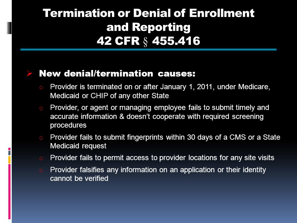 Termination or Denial of Enrollment and Reporting 42 CFR § 455.416  New denial/termination causes: o Provider is terminated on or after January 1, 2011, under Medicare, Medicaid or CHIP of any other State o Provider, or agent or managing employee fails to submit timely and accurate information & doesn't cooperate with required screening procedures o Provider fails to submit fingerprints within 30 days of a CMS or a State Medicaid request o Provider fails to permit access to provider locations for any site visits o Provider falsifies any information on an application or their identity cannot be verified