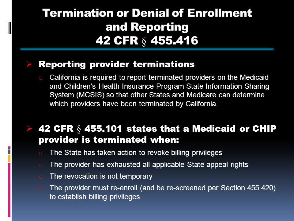 Termination or Denial of Enrollment and Reporting 42 CFR § 455.416  Reporting provider terminations o California is required to report terminated providers on the Medicaid and Children's Health Insurance Program State Information Sharing System (MCSIS) so that other States and Medicare can determine which providers have been terminated by California.