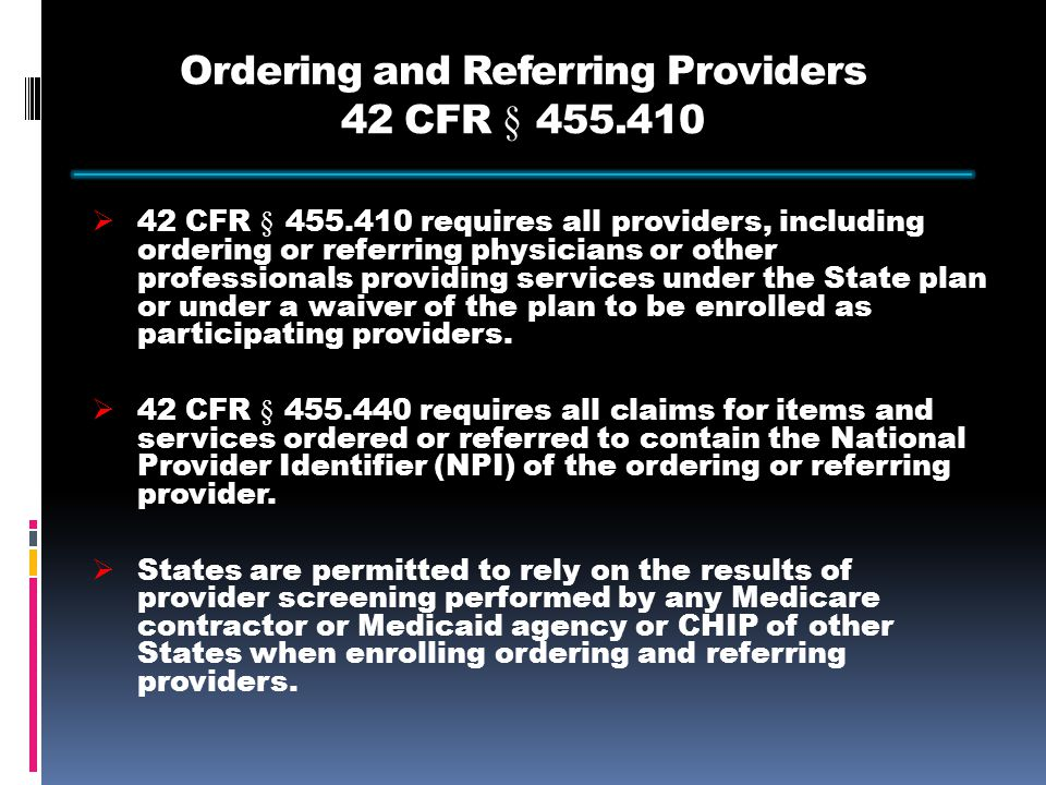 Ordering and Referring Providers 42 CFR § 455.410  42 CFR § 455.410 requires all providers, including ordering or referring physicians or other professionals providing services under the State plan or under a waiver of the plan to be enrolled as participating providers.
