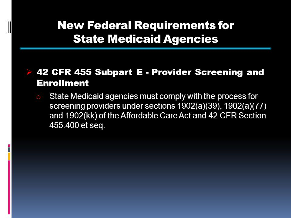 New Federal Requirements for State Medicaid Agencies  42 CFR 455 Subpart E - Provider Screening and Enrollment o State Medicaid agencies must comply with the process for screening providers under sections 1902(a)(39), 1902(a)(77) and 1902(kk) of the Affordable Care Act and 42 CFR Section et seq.