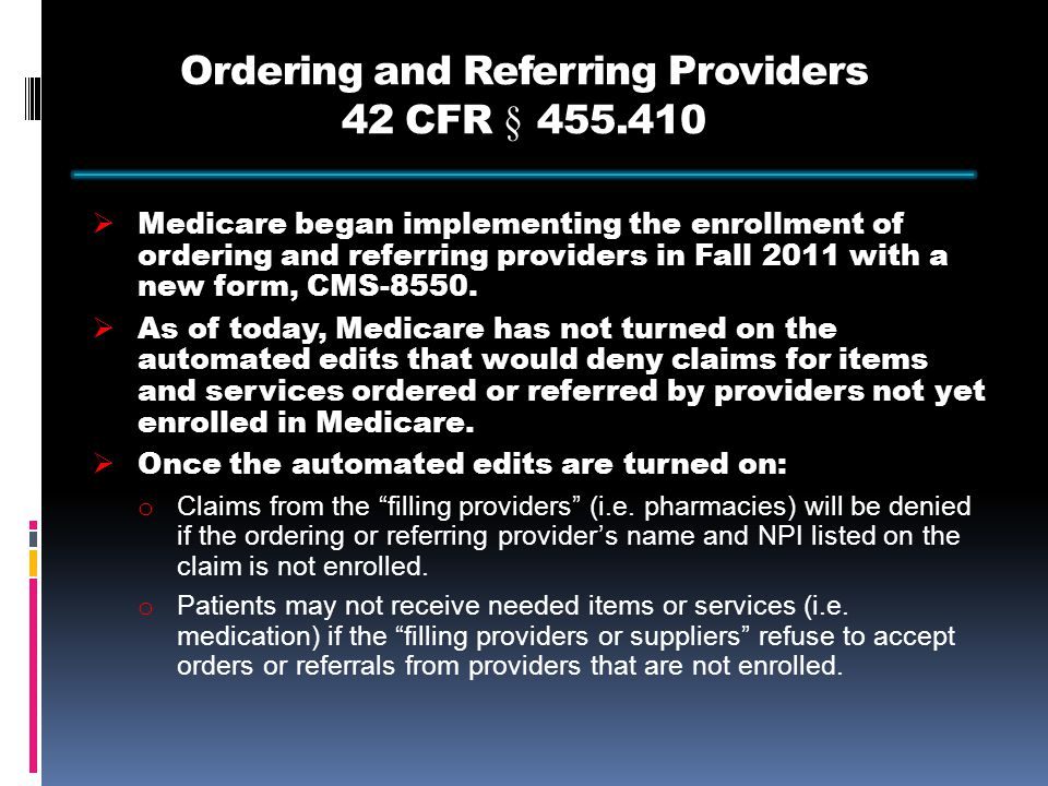Ordering and Referring Providers 42 CFR § 455.410  Medicare began implementing the enrollment of ordering and referring providers in Fall 2011 with a new form, CMS-8550.